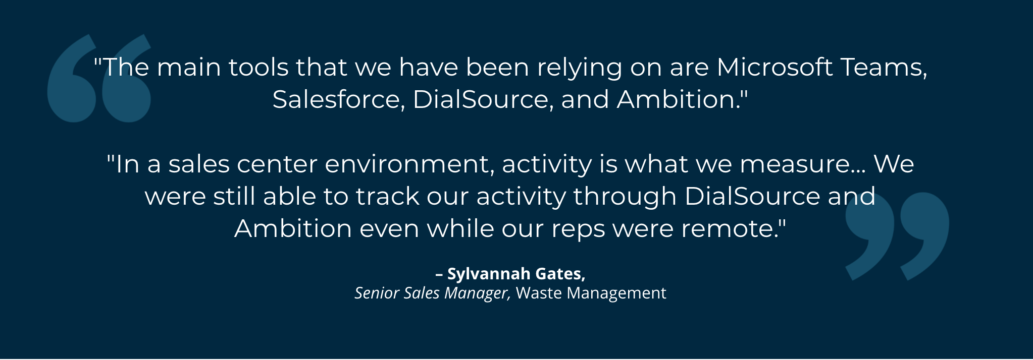 """The main tools that we have been relying on are Microsoft Teams, Salesforce, DialSource, and Ambition.""""  """"In a sales center environment, activity is what we measure... We were still able to track our activity through DialSource and Ambition even while our reps were remote."""